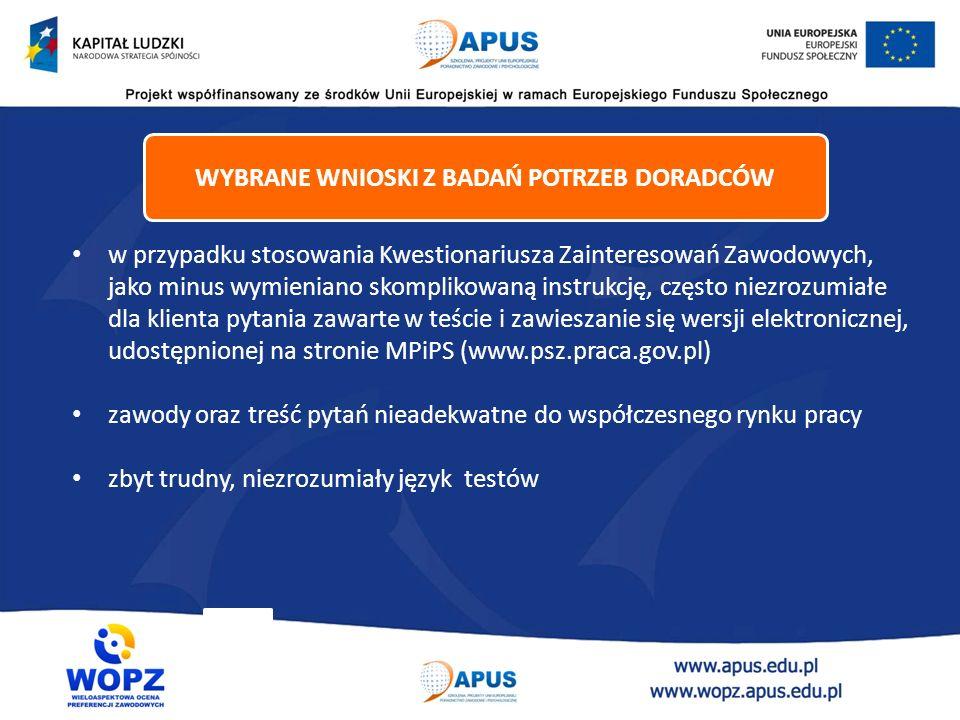 w przypadku stosowania Kwestionariusza Zainteresowań Zawodowych, jako minus wymieniano skomplikowaną instrukcję, często niezrozumiałe dla klienta pytania zawarte w teście i zawieszanie się wersji elektronicznej, udostępnionej na stronie MPiPS (www.psz.praca.gov.pl) zawody oraz treść pytań nieadekwatne do współczesnego rynku pracy zbyt trudny, niezrozumiały język testów WYBRANE WNIOSKI Z BADAŃ POTRZEB DORADCÓW