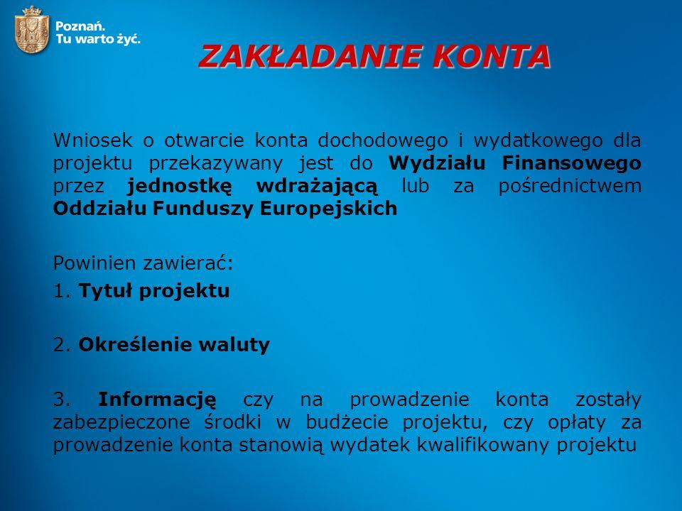 ZAKŁADANIE KONTA Wniosek o otwarcie konta dochodowego i wydatkowego dla projektu przekazywany jest do Wydziału Finansowego przez jednostkę wdrażającą