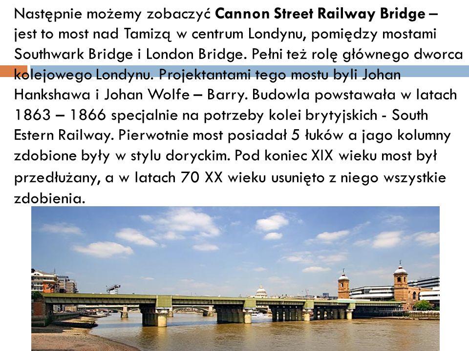 Następnie możemy zobaczyć Cannon Street Railway Bridge – jest to most nad Tamizą w centrum Londynu, pomiędzy mostami Southwark Bridge i London Bridge.