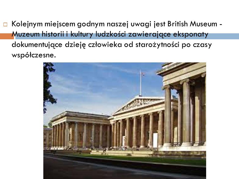 Kolejnym miejscem godnym naszej uwagi jest British Museum - Muzeum historii i kultury ludzkości zawierające eksponaty dokumentujące dzieję człowieka od starożytności po czasy współczesne.