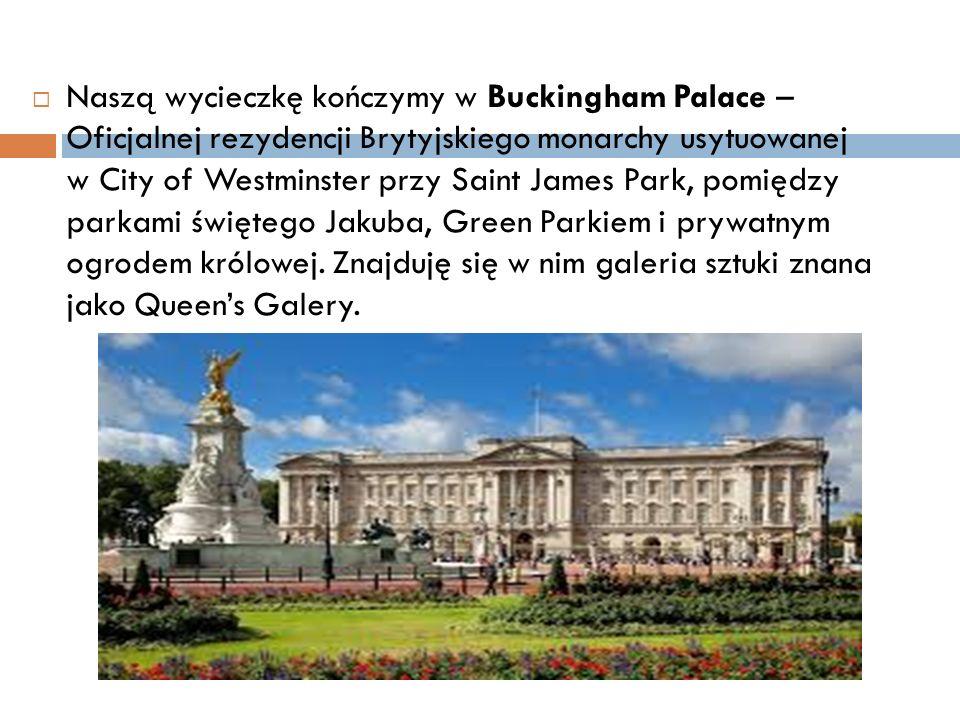  Naszą wycieczkę kończymy w Buckingham Palace – Oficjalnej rezydencji Brytyjskiego monarchy usytuowanej w City of Westminster przy Saint James Park, pomiędzy parkami świętego Jakuba, Green Parkiem i prywatnym ogrodem królowej.