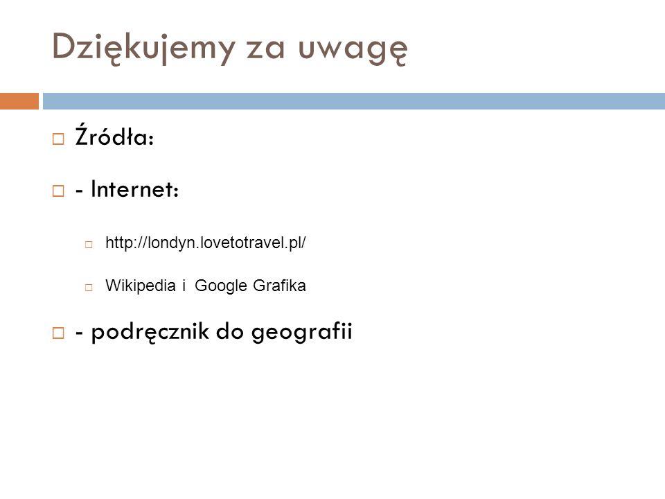 Dziękujemy za uwagę  Źródła:  - Internet:  http://londyn.lovetotravel.pl/  Wikipedia i Google Grafika  - podręcznik do geografii