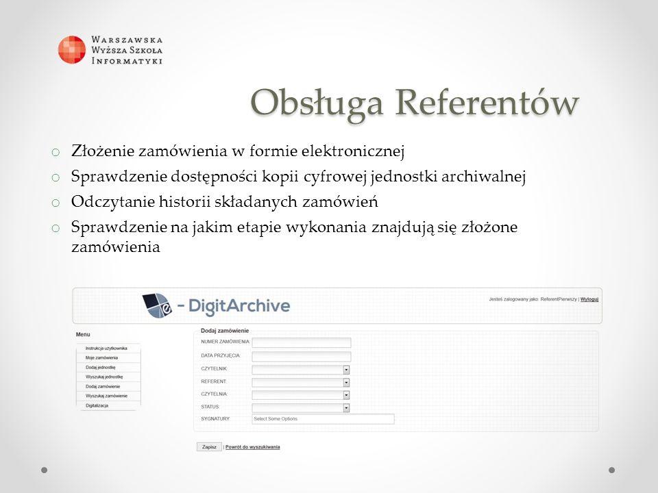 Obsługa Referentów o Złożenie zamówienia w formie elektronicznej o Sprawdzenie dostępności kopii cyfrowej jednostki archiwalnej o Odczytanie historii składanych zamówień o Sprawdzenie na jakim etapie wykonania znajdują się złożone zamówienia