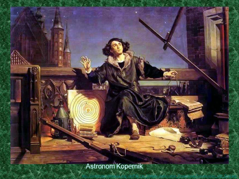 Astronom Kopernik http://commons.wikimedia.org/wiki/File:Jan_Matejko-Astronomer_Copernicus-Conversation_with_God.jpg