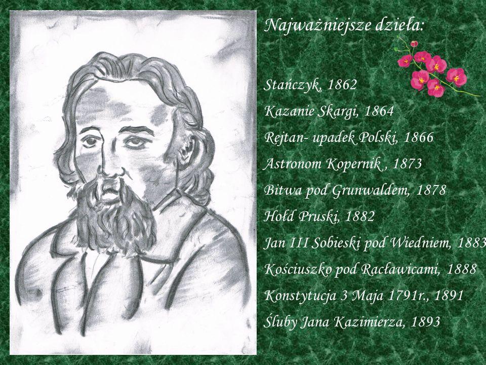 Najważniejsze dzieła: Stańczyk, 1862 Kazanie Skargi, 1864 Rejtan- upadek Polski, 1866 Astronom Kopernik, 1873 Bitwa pod Grunwaldem, 1878 Hołd Pruski,