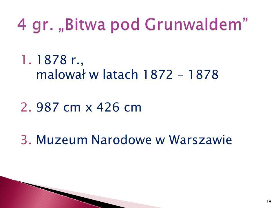 1.1878 r., malował w latach 1872 – 1878 2.987 cm x 426 cm 3.Muzeum Narodowe w Warszawie 14