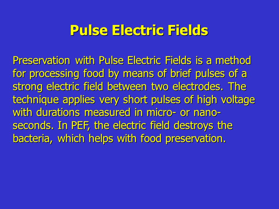Pulse Electric Fields Preservation with Pulse Electric Fields is a method for processing food by means of brief pulses of a strong electric field between two electrodes.