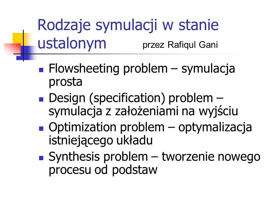 Rodzaje symulacji w stanie ustalonym Flowsheeting problem – symulacja prosta Design (specification) problem – symulacja z założeniami na wyjściu Optimization problem – optymalizacja istniejącego układu Synthesis problem – tworzenie nowego procesu od podstaw przez Rafiqul Gani
