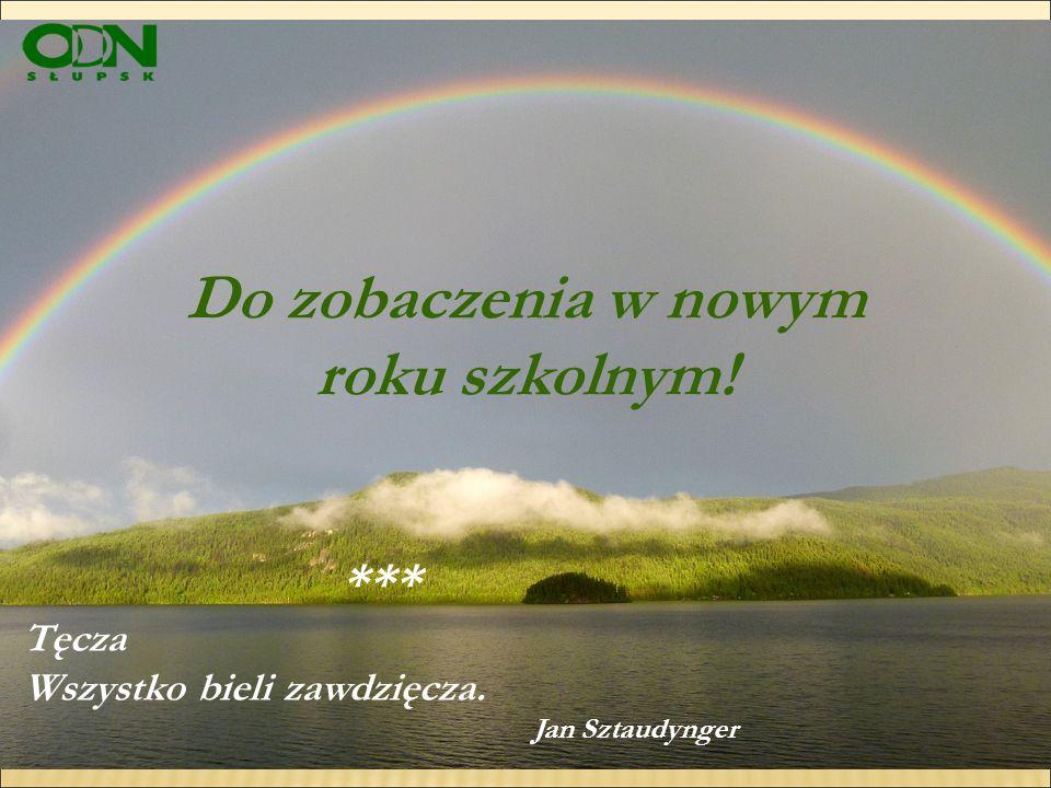 *** Tęcza Wszystko bieli zawdzięcza. Jan Sztaudynger Do zobaczenia w nowym roku szkolnym!