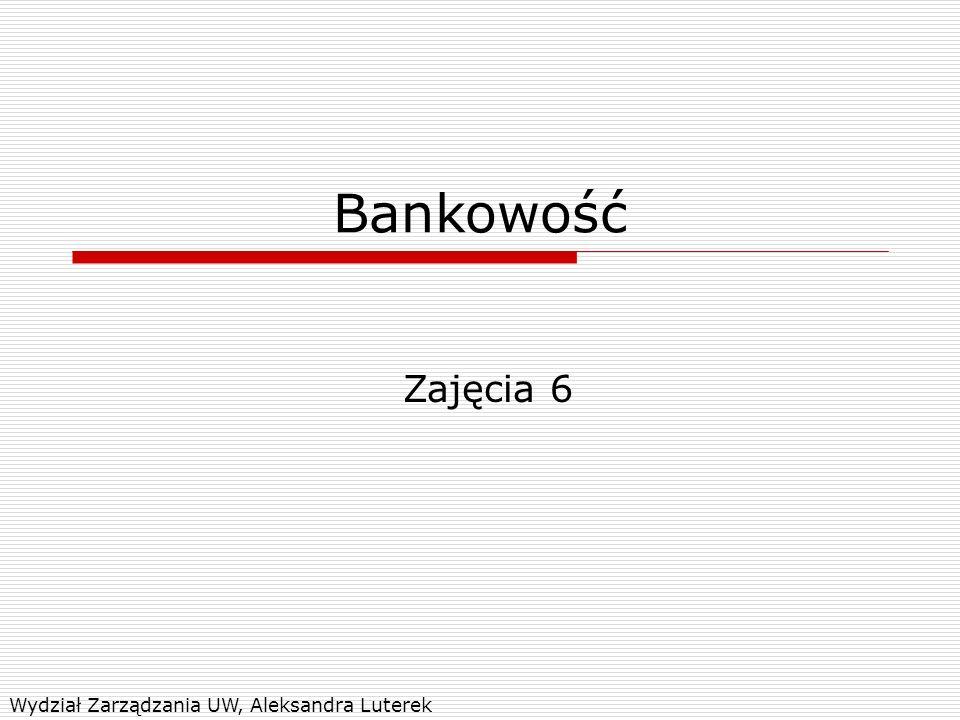 Bankowość Zajęcia 6 Wydział Zarządzania UW, Aleksandra Luterek