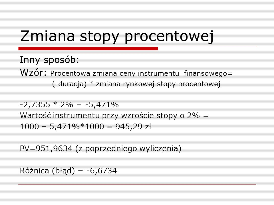 Zmiana stopy procentowej Inny sposób: Wzór: Procentowa zmiana ceny instrumentu finansowego= (-duracja) * zmiana rynkowej stopy procentowej -2,7355 * 2% = -5,471% Wartość instrumentu przy wzroście stopy o 2% = 1000 – 5,471%*1000 = 945,29 zł PV=951,9634 (z poprzedniego wyliczenia) Różnica (błąd) = -6,6734
