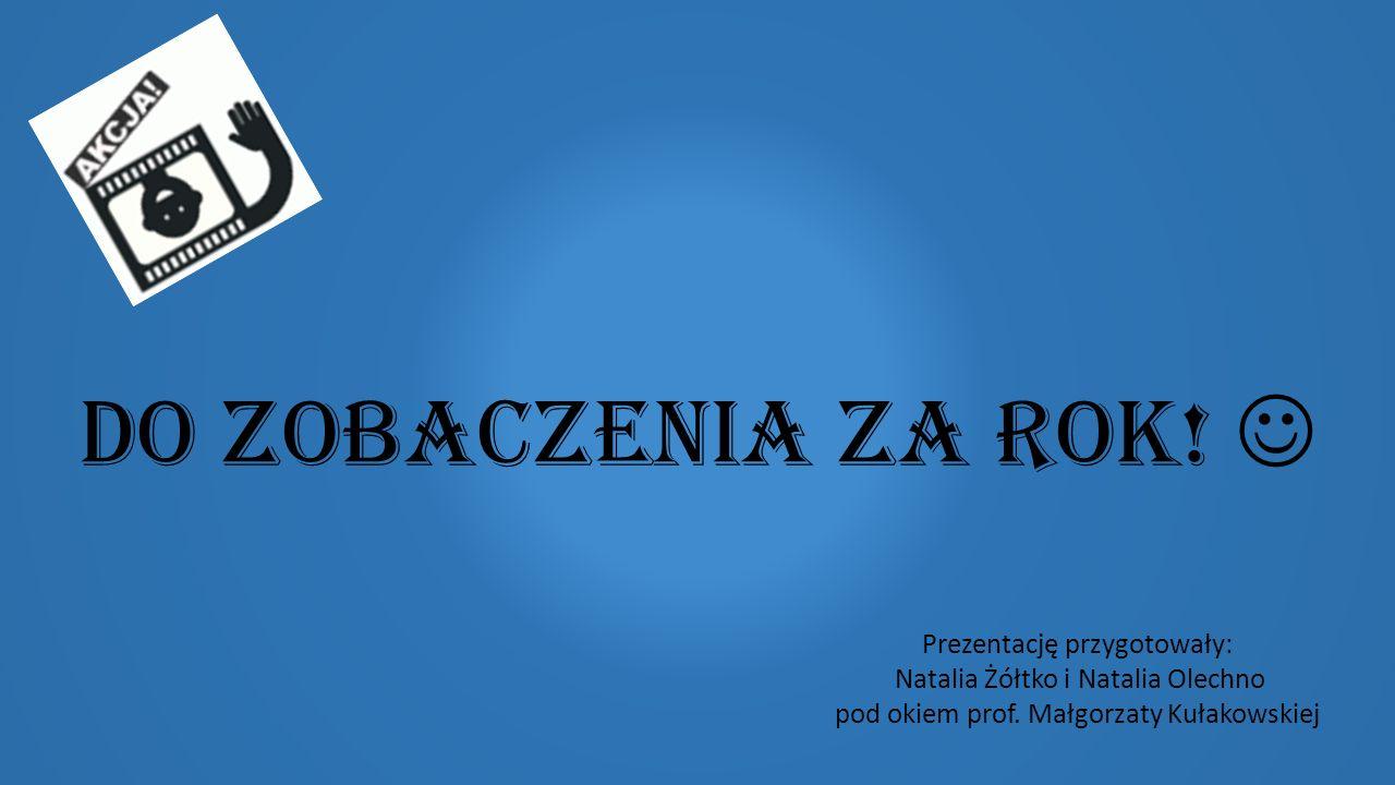 Do zobaczenia za rok. Prezentację przygotowały: Natalia Żółtko i Natalia Olechno pod okiem prof.