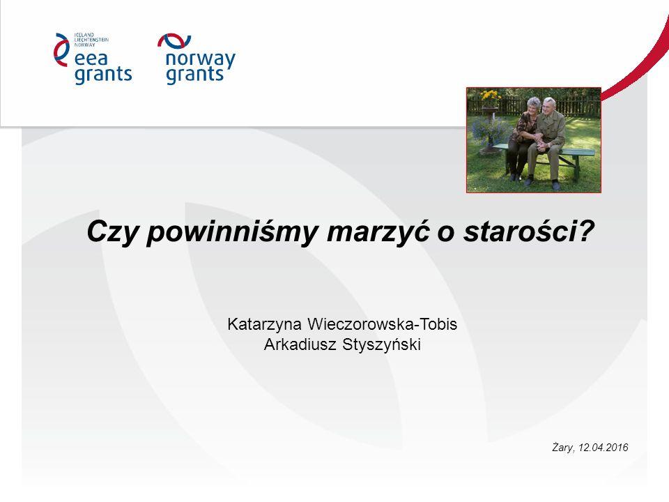 Czy powinniśmy marzyć o starości? Katarzyna Wieczorowska-Tobis Arkadiusz Styszyński Żary, 12.04.2016