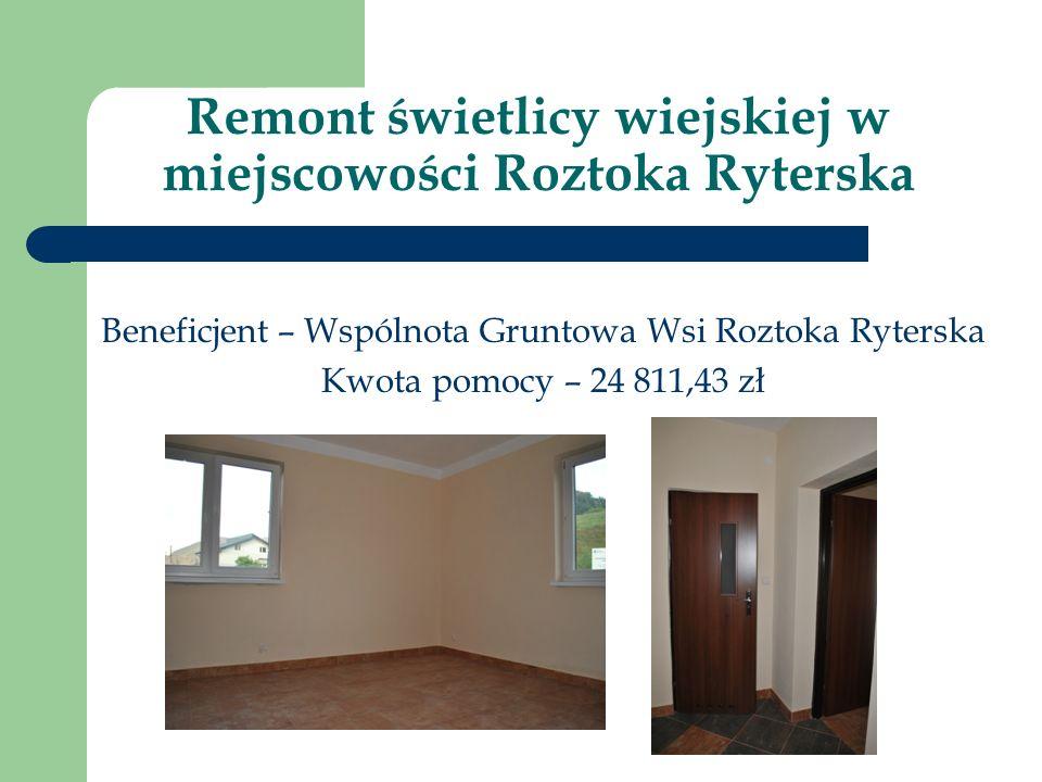 Remont świetlicy wiejskiej w miejscowości Roztoka Ryterska Beneficjent – Wspólnota Gruntowa Wsi Roztoka Ryterska Kwota pomocy – 24 811,43 zł