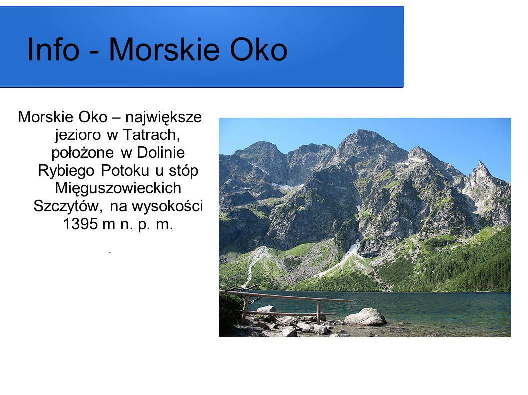 Info - Morskie Oko Morskie Oko – największe jezioro w Tatrach, położone w Dolinie Rybiego Potoku u stóp Mięguszowieckich Szczytów, na wysokości 1395 m