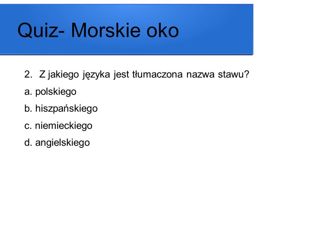 Quiz- Morskie oko 2.Z jakiego języka jest tłumaczona nazwa stawu? a. polskiego b. hiszpańskiego c. niemieckiego d. angielskiego