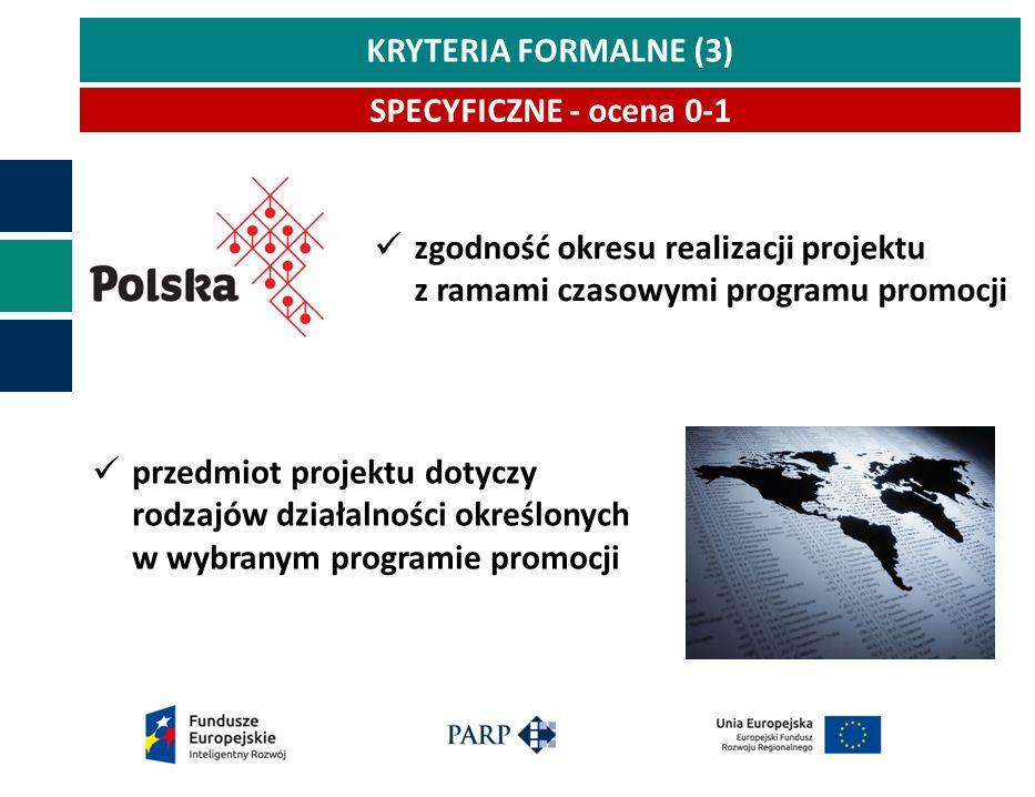 KRYTERIA FORMALNE (3) SPECYFICZNE - ocena 0-1 przedmiot projektu dotyczy rodzajów działalności określonych w wybranym programie promocji zgodność okresu realizacji projektu z ramami czasowymi programu promocji