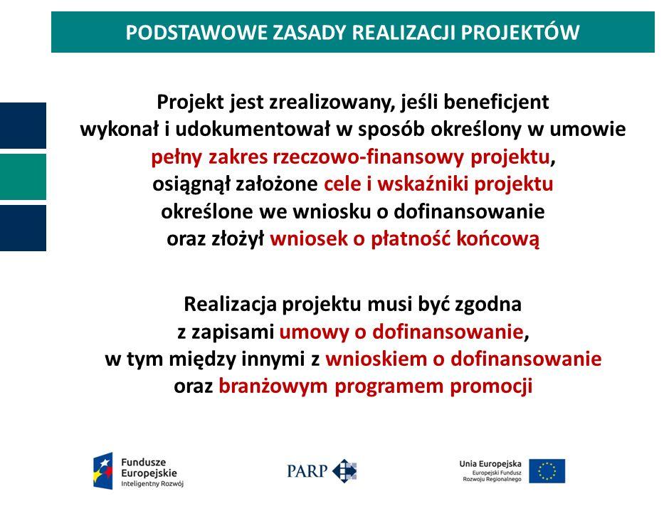 PODSTAWOWE ZASADY REALIZACJI PROJEKTÓW Projekt jest zrealizowany, jeśli beneficjent wykonał i udokumentował w sposób określony w umowie pełny zakres rzeczowo-finansowy projektu, osiągnął założone cele i wskaźniki projektu określone we wniosku o dofinansowanie oraz złożył wniosek o płatność końcową Realizacja projektu musi być zgodna z zapisami umowy o dofinansowanie, w tym między innymi z wnioskiem o dofinansowanie oraz branżowym programem promocji