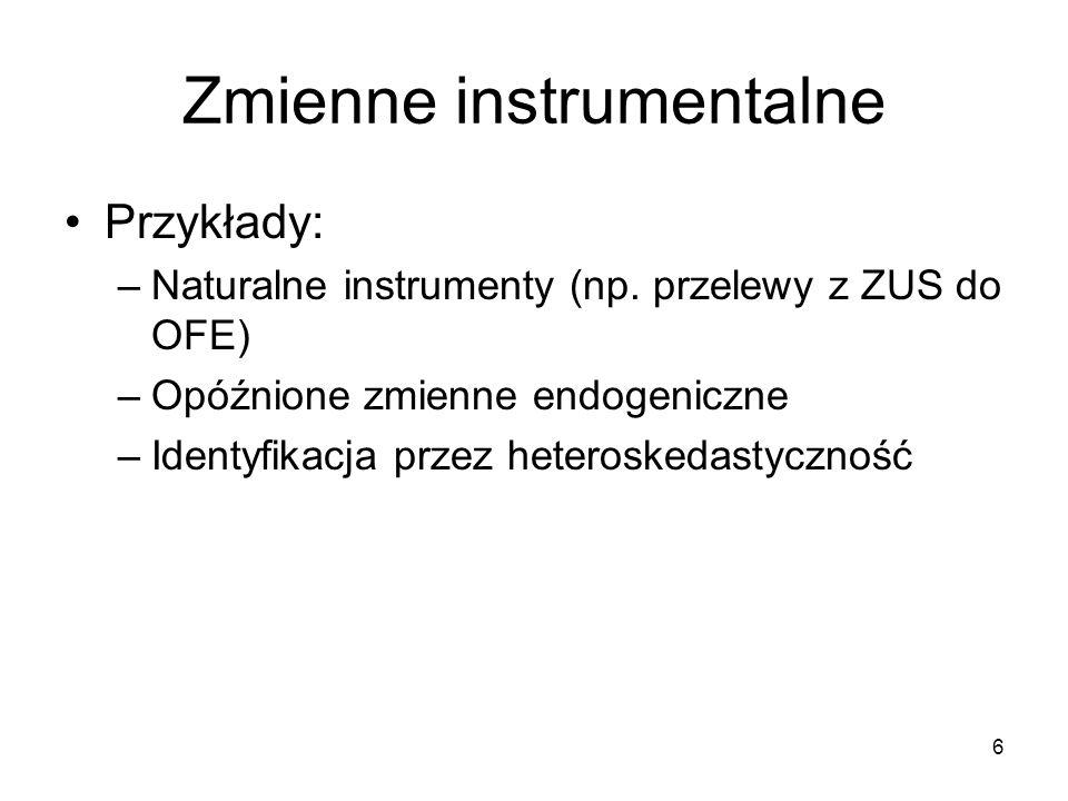 6 Zmienne instrumentalne Przykłady: –Naturalne instrumenty (np. przelewy z ZUS do OFE) –Opóźnione zmienne endogeniczne –Identyfikacja przez heterosked