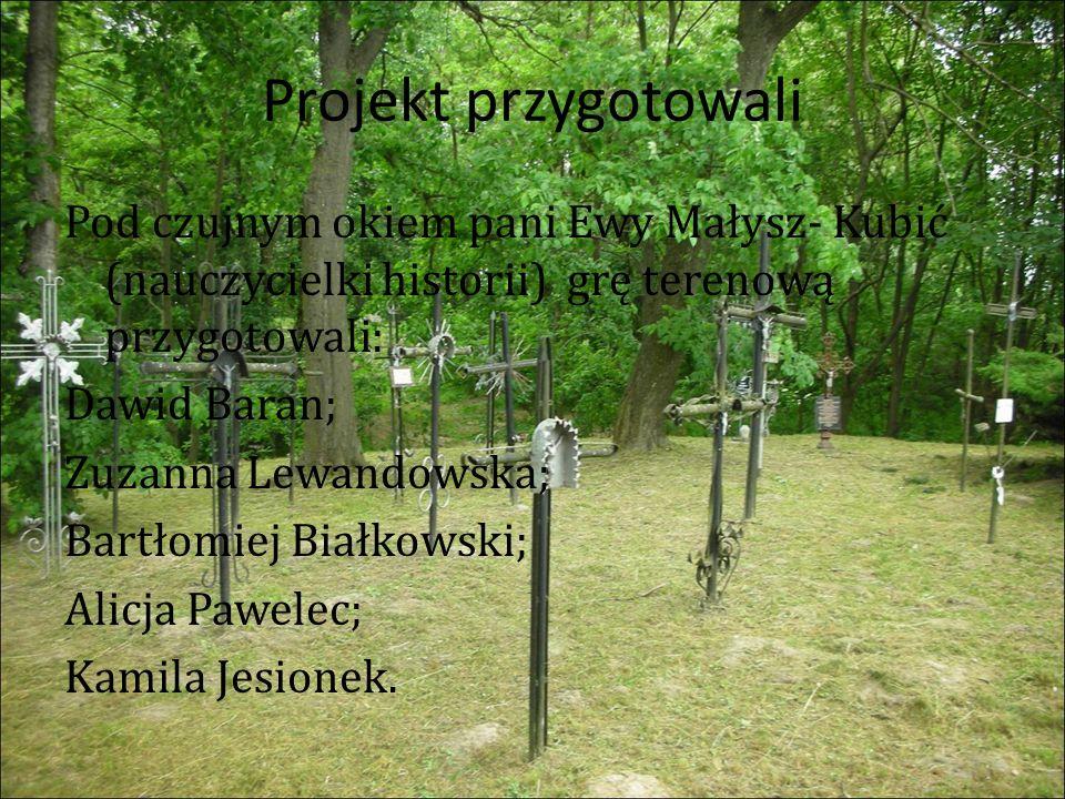 Projekt przygotowali Pod czujnym okiem pani Ewy Małysz- Kubić (nauczycielki historii) grę terenową przygotowali: Dawid Baran; Zuzanna Lewandowska; Bartłomiej Białkowski; Alicja Pawelec; Kamila Jesionek.