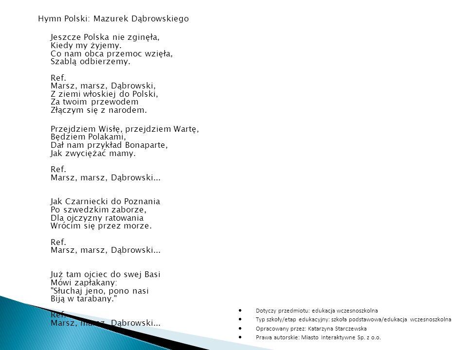 Hymn Polski: Mazurek Dąbrowskiego Jeszcze Polska nie zginęła, Kiedy my żyjemy. Co nam obca przemoc wzięła, Szablą odbierzemy. Ref. Marsz, marsz, Dąbro