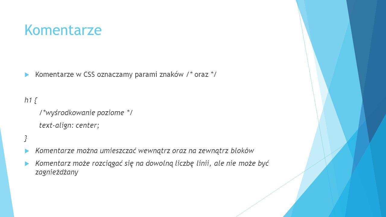 Komentarze  Komentarze w CSS oznaczamy parami znaków /* oraz */ h1 { /*wyśrodkowanie poziome */ text-align: center; }  Komentarze można umieszczać wewnątrz oraz na zewnątrz bloków  Komentarz może rozciągać się na dowolną liczbę linii, ale nie może być zagnieżdżany