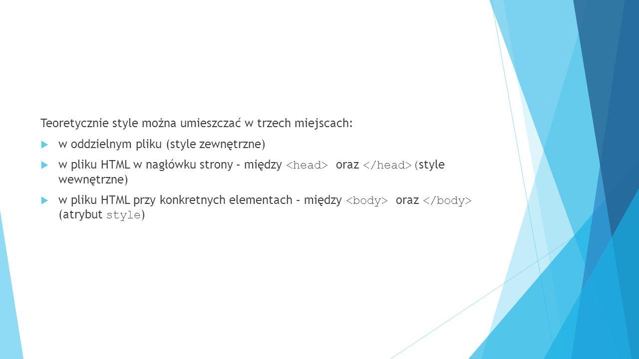 Teoretycznie style można umieszczać w trzech miejscach:  w oddzielnym pliku (style zewnętrzne)  w pliku HTML w nagłówku strony – między oraz ( style wewnętrzne)  w pliku HTML przy konkretnych elementach – między oraz (atrybut style )