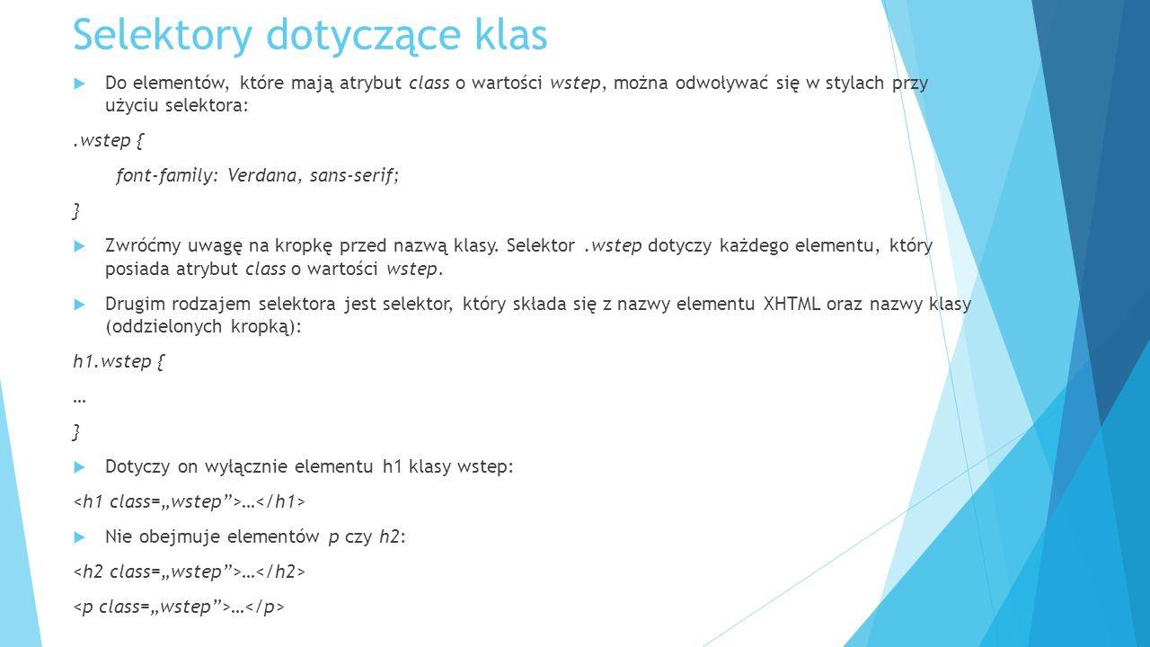 Selektory dotyczące klas  Do elementów, które mają atrybut class o wartości wstep, można odwoływać się w stylach przy użyciu selektora:.wstep { font-family: Verdana, sans-serif; }  Zwróćmy uwagę na kropkę przed nazwą klasy.