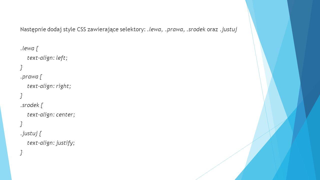 Następnie dodaj style CSS zawierające selektory:.lewa,.prawa,.srodek oraz.justuj.lewa { text-align: left; }.prawa { text-align: right; }.srodek { text-align: center; }.justuj { text-align: justify; }