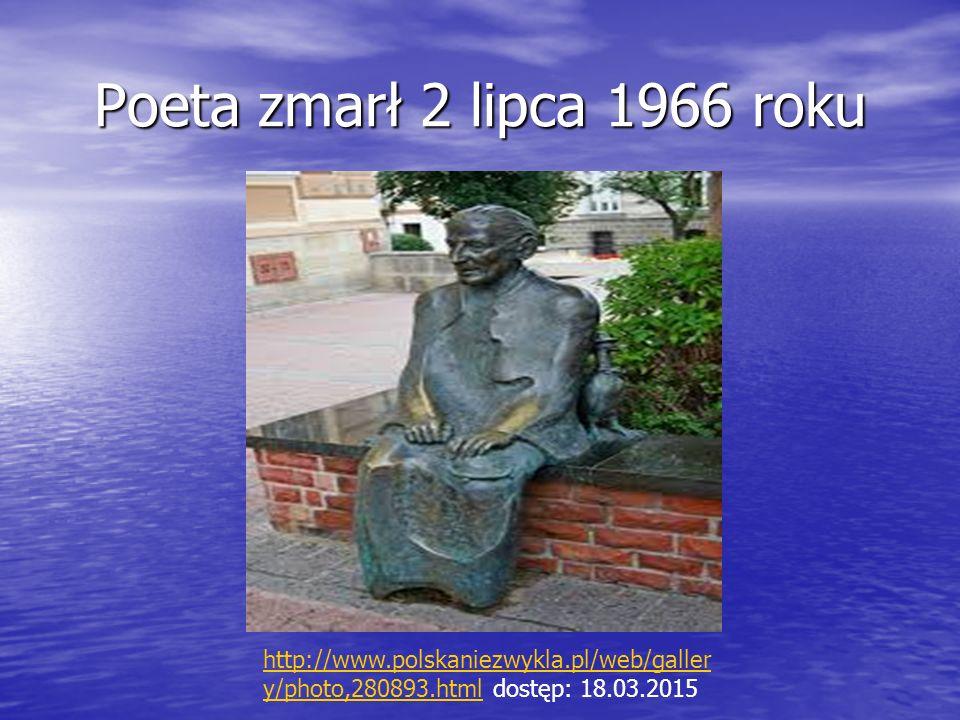 Poeta zmarł 2 lipca 1966 roku http://www.polskaniezwykla.pl/web/galler y/photo,280893.htmlhttp://www.polskaniezwykla.pl/web/galler y/photo,280893.html dostęp: 18.03.2015