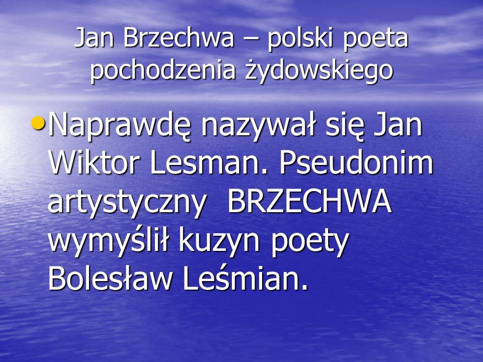 Jan Brzechwa – polski poeta pochodzenia żydowskiego Naprawdę nazywał się Jan Wiktor Lesman. Pseudonim artystyczny BRZECHWA wymyślił kuzyn poety Bolesł