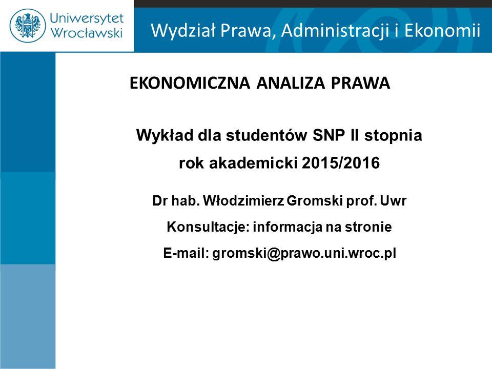 Wydział Prawa, Administracji i Ekonomii EKONOMICZNA ANALIZA PRAWA Wykład dla studentów SNP II stopnia rok akademicki 2015/2016 Dr hab.
