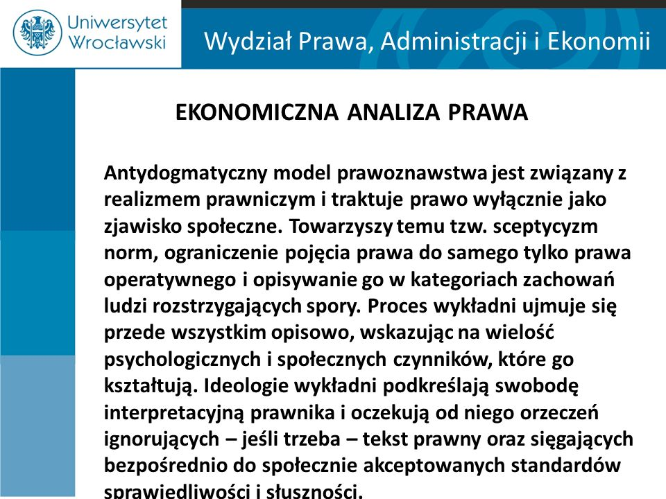 Wydział Prawa, Administracji i Ekonomii EKONOMICZNA ANALIZA PRAWA Antydogmatyczny model prawoznawstwa jest związany z realizmem prawniczym i traktuje prawo wyłącznie jako zjawisko społeczne.