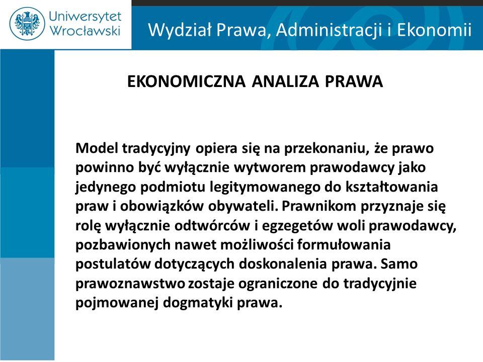 Wydział Prawa, Administracji i Ekonomii EKONOMICZNA ANALIZA PRAWA Model tradycyjny opiera się na przekonaniu, że prawo powinno być wyłącznie wytworem prawodawcy jako jedynego podmiotu legitymowanego do kształtowania praw i obowiązków obywateli.