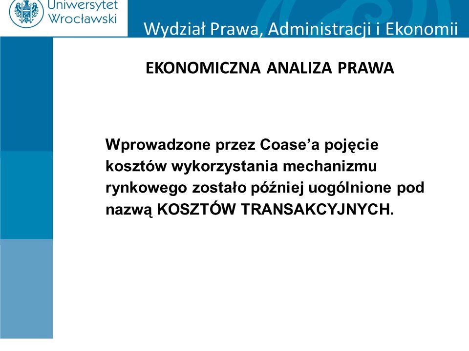 Wydział Prawa, Administracji i Ekonomii EKONOMICZNA ANALIZA PRAWA Wprowadzone przez Coase'a pojęcie kosztów wykorzystania mechanizmu rynkowego zostało później uogólnione pod nazwą KOSZTÓW TRANSAKCYJNYCH.