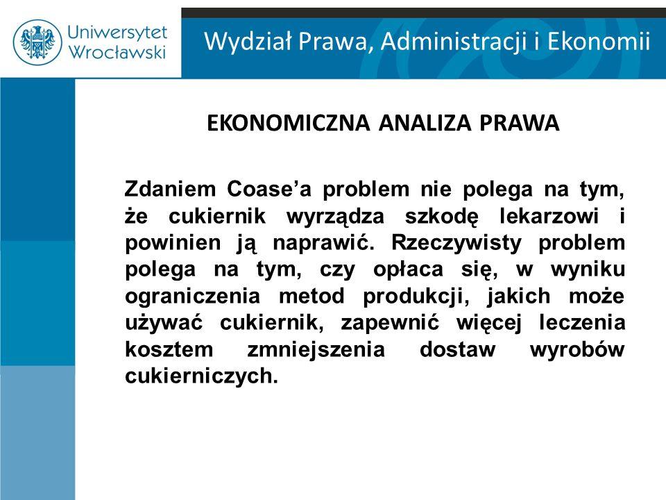 Wydział Prawa, Administracji i Ekonomii EKONOMICZNA ANALIZA PRAWA Zdaniem Coase'a problem nie polega na tym, że cukiernik wyrządza szkodę lekarzowi i powinien ją naprawić.