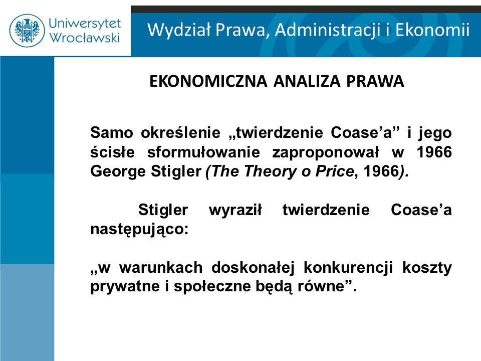 """Wydział Prawa, Administracji i Ekonomii EKONOMICZNA ANALIZA PRAWA Samo określenie """"twierdzenie Coase'a i jego ścisłe sformułowanie zaproponował w 1966 George Stigler (The Theory o Price, 1966)."""