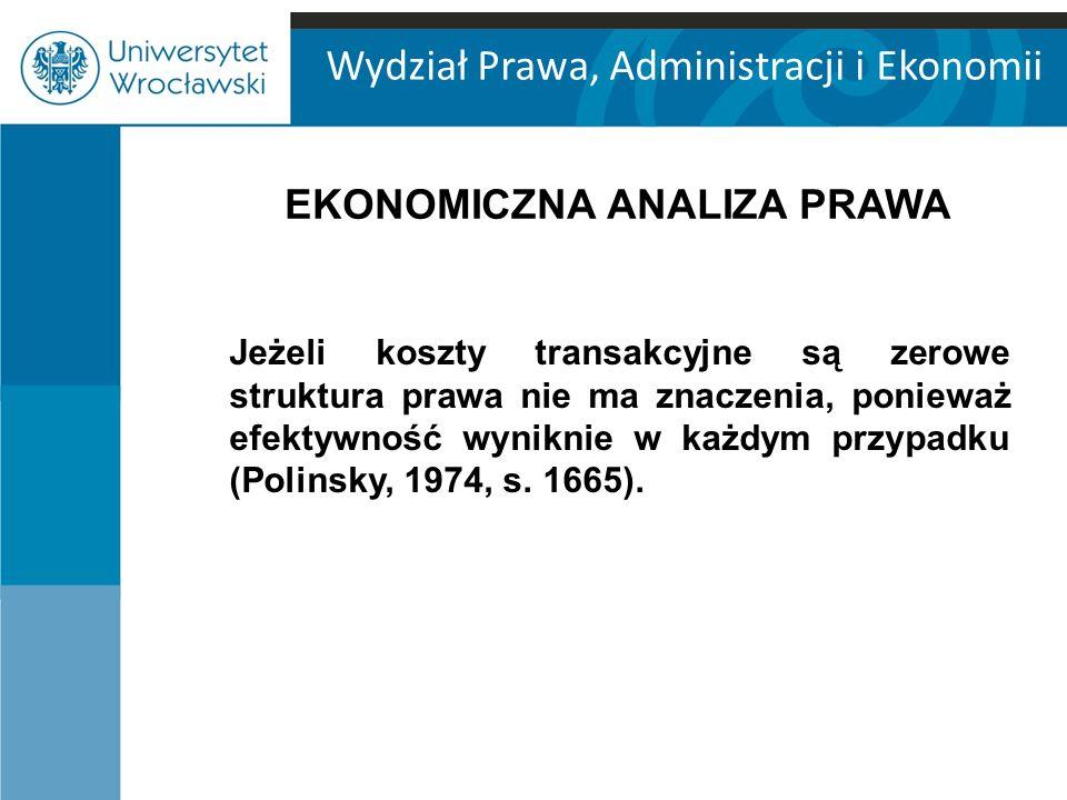 Wydział Prawa, Administracji i Ekonomii EKONOMICZNA ANALIZA PRAWA Jeżeli koszty transakcyjne są zerowe struktura prawa nie ma znaczenia, ponieważ efektywność wyniknie w każdym przypadku (Polinsky, 1974, s.