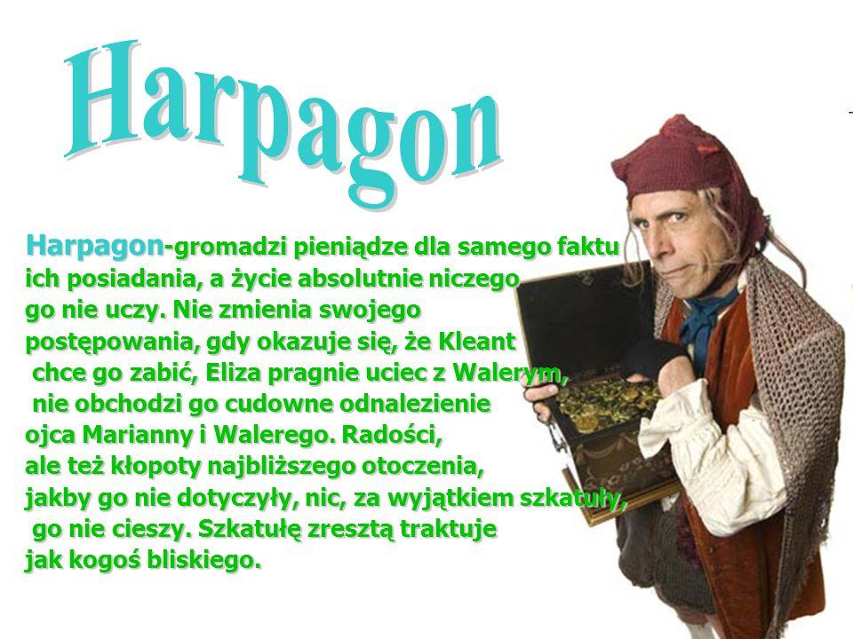 Harpagon -gromadzi pieniądze dla samego faktu ich posiadania, a życie absolutnie niczego go nie uczy. Nie zmienia swojego postępowania, gdy okazuje si
