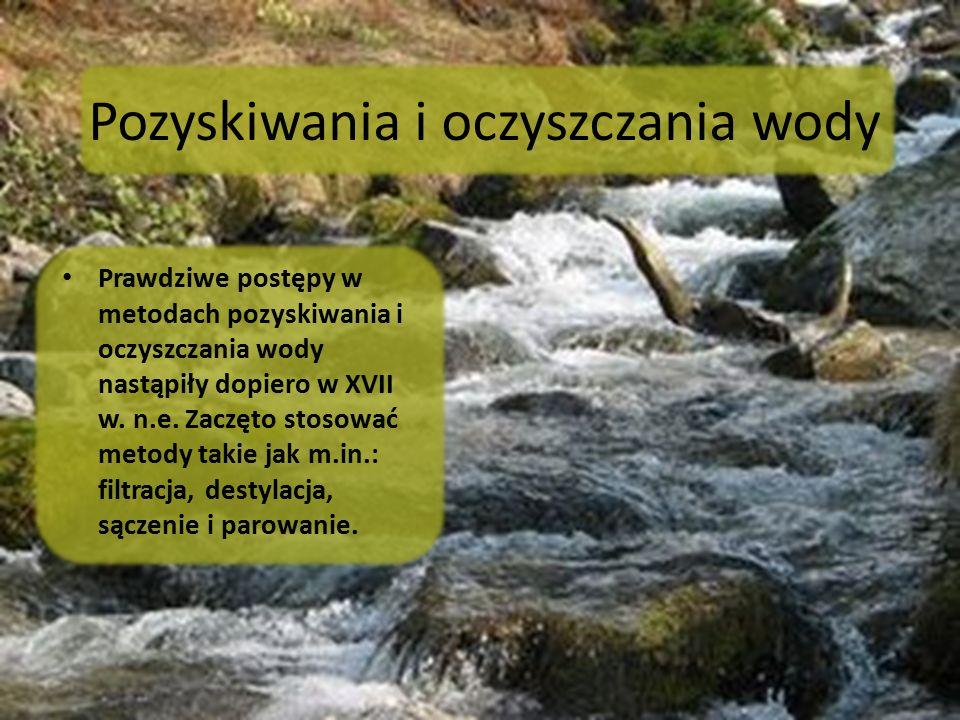 Pozyskiwania i oczyszczania wody Prawdziwe postępy w metodach pozyskiwania i oczyszczania wody nastąpiły dopiero w XVII w. n.e. Zaczęto stosować metod