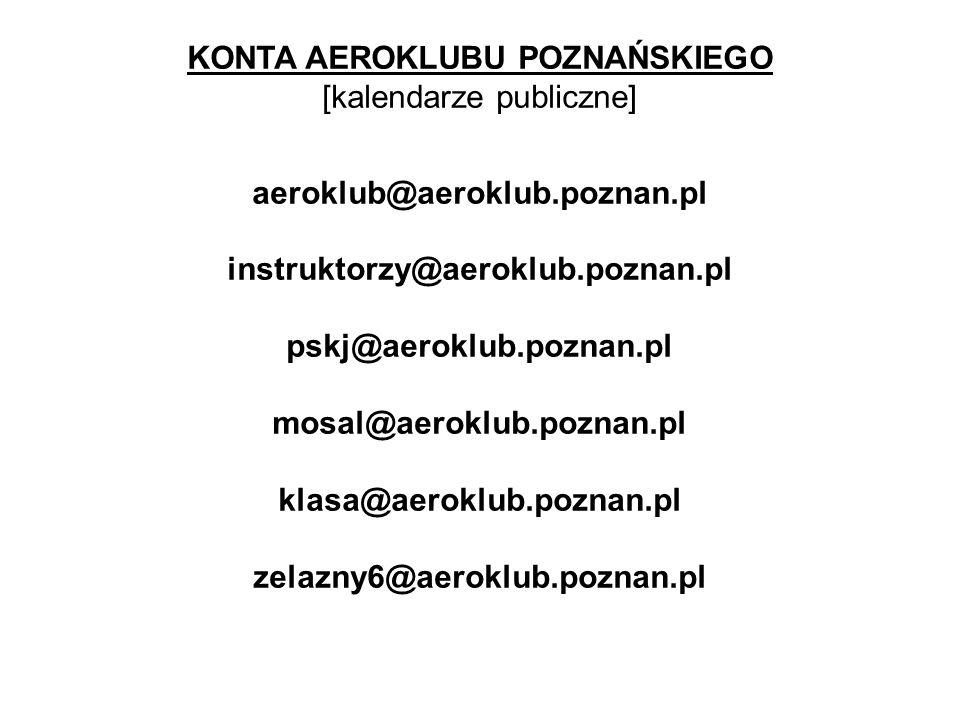 KONTA AEROKLUBU POZNAŃSKIEGO [kalendarze publiczne] aeroklub@aeroklub.poznan.pl instruktorzy@aeroklub.poznan.pl pskj@aeroklub.poznan.pl mosal@aeroklub.poznan.pl klasa@aeroklub.poznan.pl zelazny6@aeroklub.poznan.pl