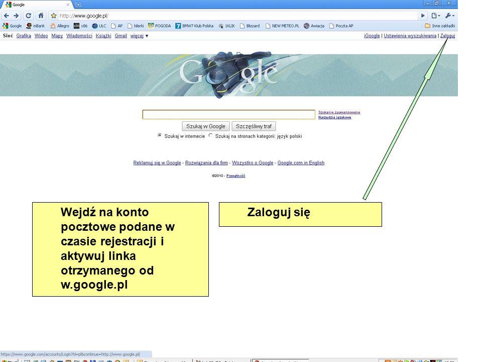 Wejdź na konto pocztowe podane w czasie rejestracji i aktywuj linka otrzymanego od w.google.pl Zaloguj się