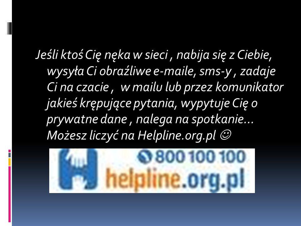Jeśli ktoś Cię nęka w sieci, nabija się z Ciebie, wysyła Ci obraźliwe e-maile, sms-y, zadaje Ci na czacie, w mailu lub przez komunikator jakieś krępujące pytania, wypytuje Cię o prywatne dane, nalega na spotkanie… Możesz liczyć na Helpline.org.pl