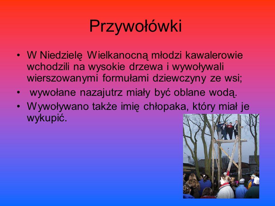 Przywołówki W Niedzielę Wielkanocną młodzi kawalerowie wchodzili na wysokie drzewa i wywoływali wierszowanymi formułami dziewczyny ze wsi; wywołane nazajutrz miały być oblane wodą.