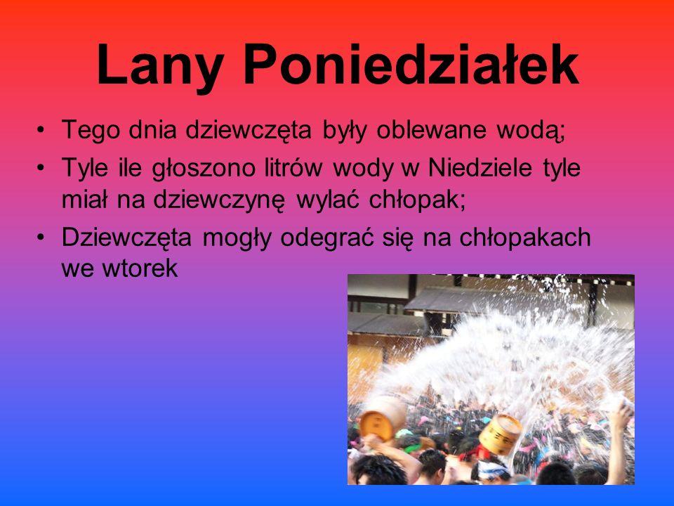 Lany Poniedziałek Tego dnia dziewczęta były oblewane wodą; Tyle ile głoszono litrów wody w Niedziele tyle miał na dziewczynę wylać chłopak; Dziewczęta mogły odegrać się na chłopakach we wtorek