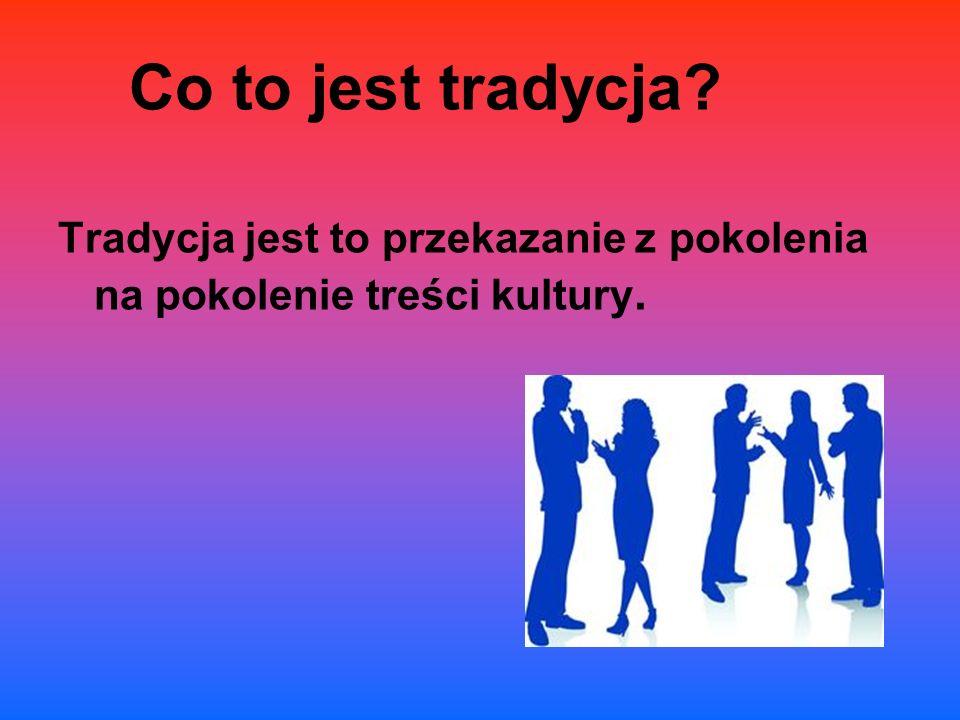 Co to jest tradycja Tradycja jest to przekazanie z pokolenia na pokolenie treści kultury.