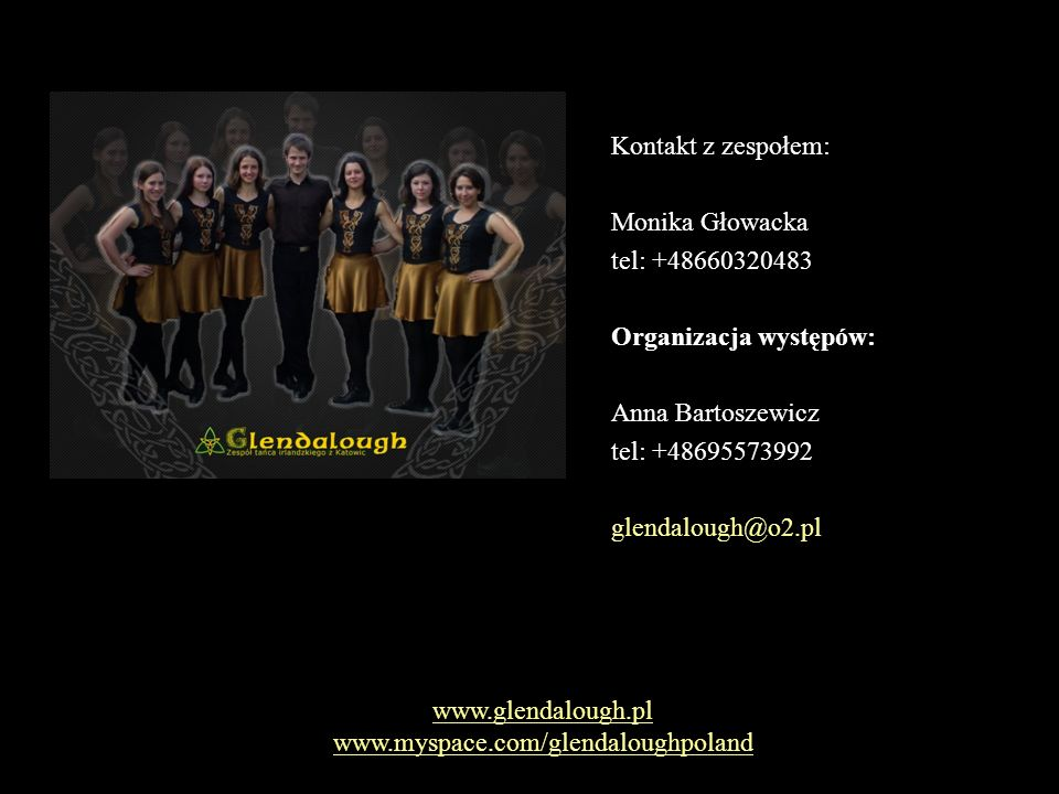 Kontakt z zespołem: Monika Głowacka tel: +48660320483 Organizacja występów: Anna Bartoszewicz tel: +48695573992 glendalough@o2.pl www.glendalough.pl www.myspace.com/glendaloughpoland