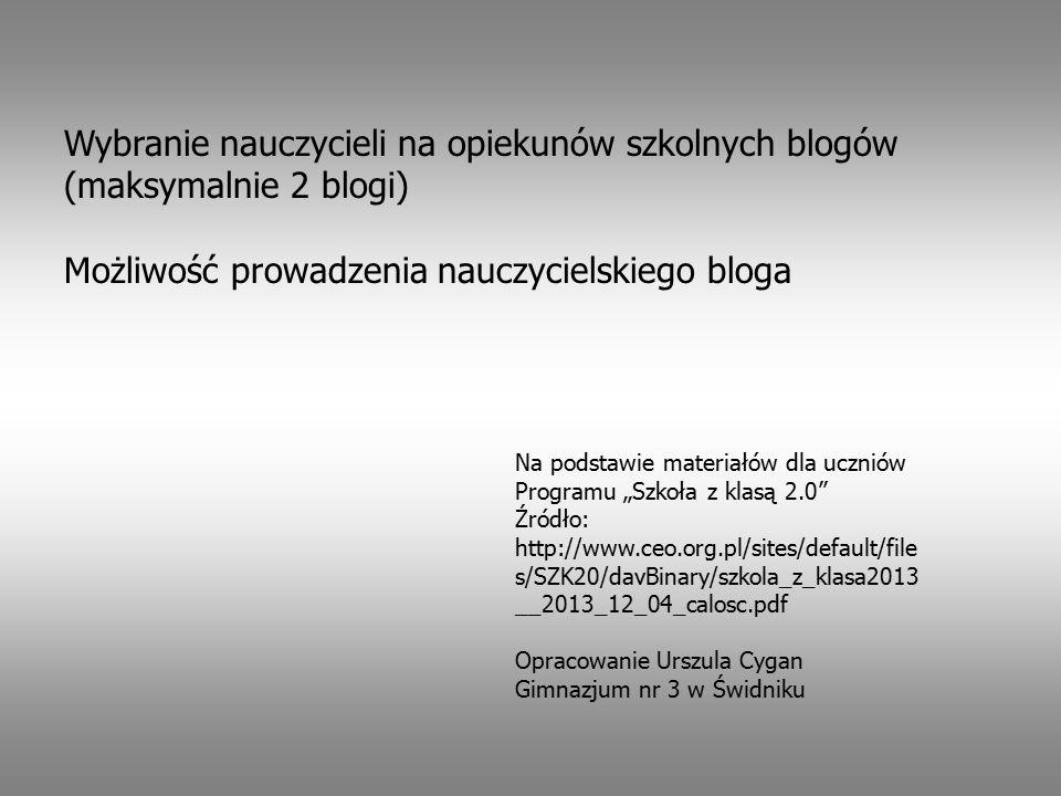 """Wybranie nauczycieli na opiekunów szkolnych blogów (maksymalnie 2 blogi) Możliwość prowadzenia nauczycielskiego bloga Na podstawie materiałów dla uczniów Programu """"Szkoła z klasą 2.0 Źródło: http://www.ceo.org.pl/sites/default/file s/SZK20/davBinary/szkola_z_klasa2013 __2013_12_04_calosc.pdf Opracowanie Urszula Cygan Gimnazjum nr 3 w Świdniku"""
