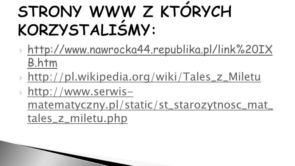 STRONY WWW Z KTÓRYCH KORZYSTALIŚMY:  http://www.nawrocka44.republika.pl/link%20IX B.htm http://www.nawrocka44.republika.pl/link%20IX B.htm  http://pl.wikipedia.org/wiki/Tales_z_Miletu http://pl.wikipedia.org/wiki/Tales_z_Miletu  http://www.serwis- matematyczny.pl/static/st_starozytnosc_mat_ tales_z_miletu.php http://www.serwis- matematyczny.pl/static/st_starozytnosc_mat_ tales_z_miletu.php