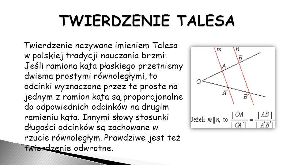 Twierdzenie nazywane imieniem Talesa w polskiej tradycji nauczania brzmi: Jeśli ramiona kąta płaskiego przetniemy dwiema prostymi równoległymi, to odcinki wyznaczone przez te proste na jednym z ramion kąta są proporcjonalne do odpowiednich odcinków na drugim ramieniu kąta.